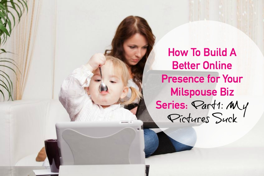 How To Build A Better Online Presence for Your Milspouse Biz Series: Part 1: My Pictures Suck