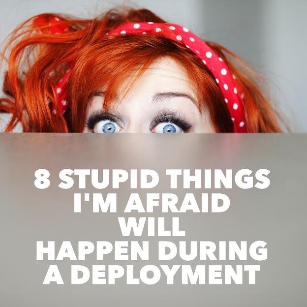 8 Stupid Things I'm Afraid Will Happen During A Deployment