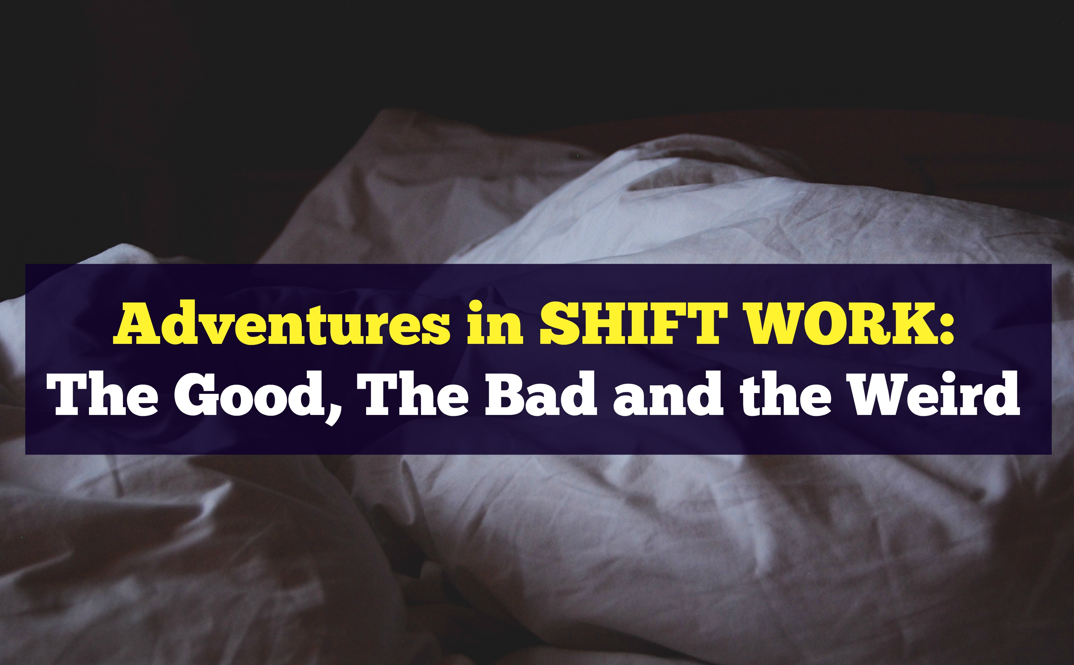 Adventures in Shift Work: The Good, the Bad and the Weird