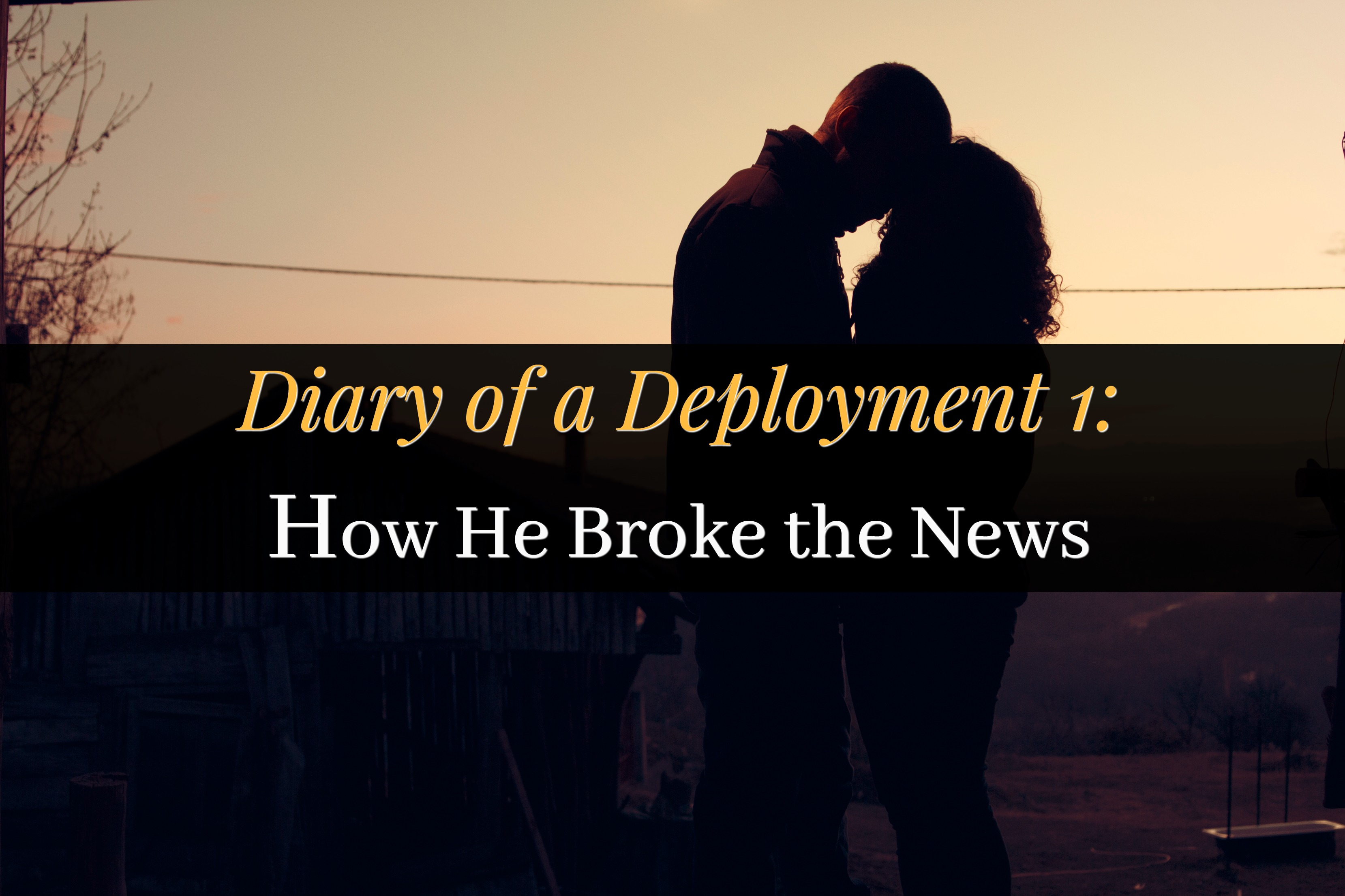 Diary of a Deployment 1: How He Broke the News